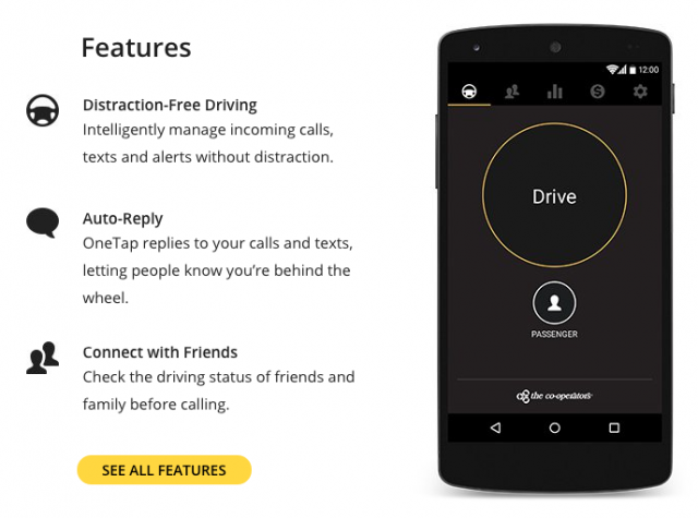 FEATURES • Prevent distractions from calls, texts and alerts • Activate manually, or let it detect when you're driving and turn on automatically • Easily review collected alerts when you arrive at your destination • Track your driving habits and be safer behind the wheel • Keep on eye on your family's distracted driving • Send and receive urgent calls and messages—OneTap will notify you when you should pull over to receive an important message