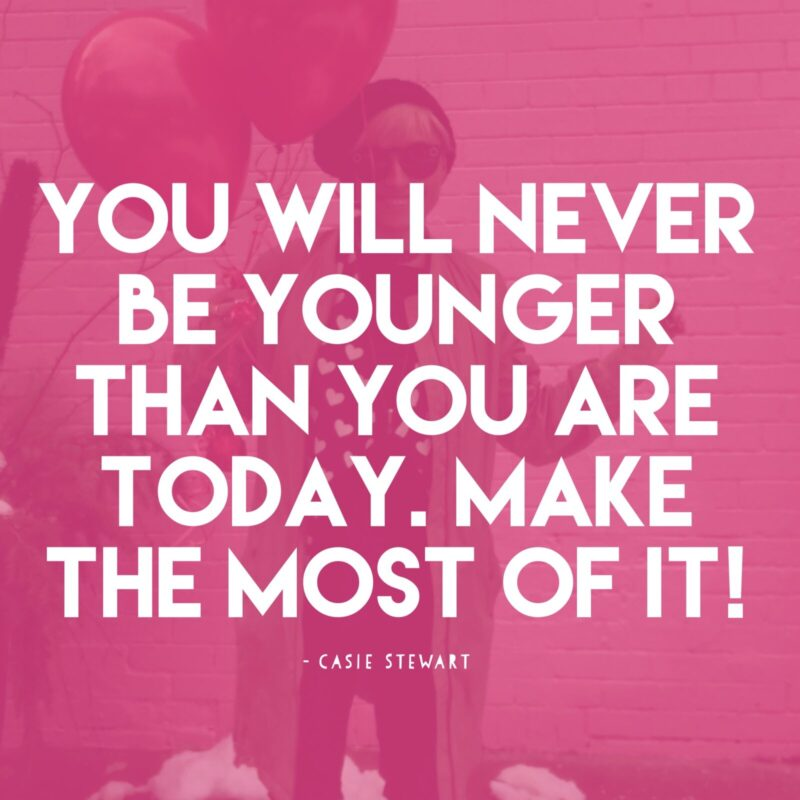 you will never be younger than you are today, make the most of it